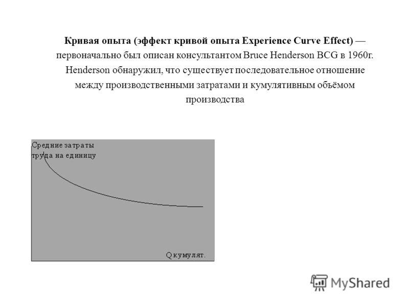 Кривая опыта (эффект кривой опыта Experience Curve Effect) первоначально был описан консультантом Bruce Henderson BCG в 1960г. Henderson обнаружил, что существует последовательное отношение между производственными затратами и кумулятивным объёмом про