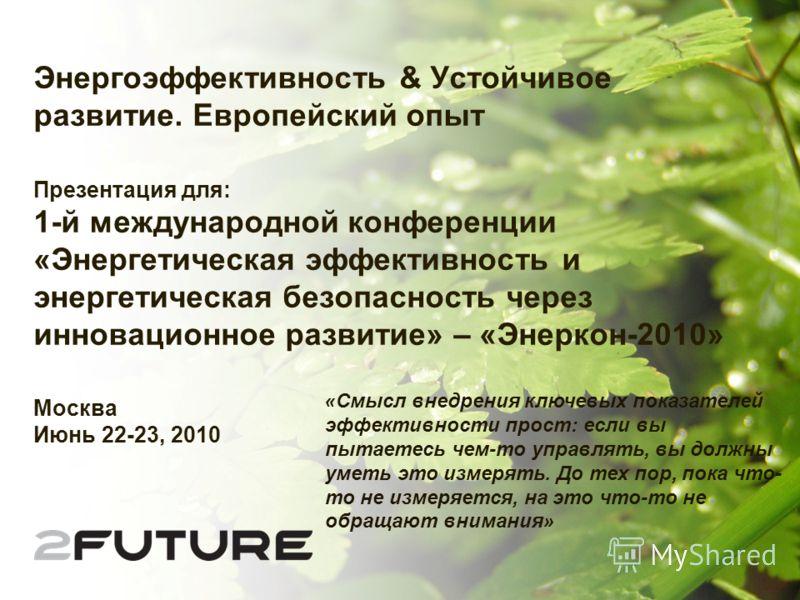Энергоэффективность & Устойчивое развитие. Европейский опыт Презентация для: 1-й международной конференции «Энергетическая эффективность и энергетическая безопасность через инновационное развитие» – «Энеркон-2010» Москва Июнь 22-23, 2010 « Смысл внед