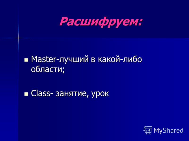 Расшифруем: Master-лучший в какой-либо области; Master-лучший в какой-либо области; Class- занятие, урок Class- занятие, урок