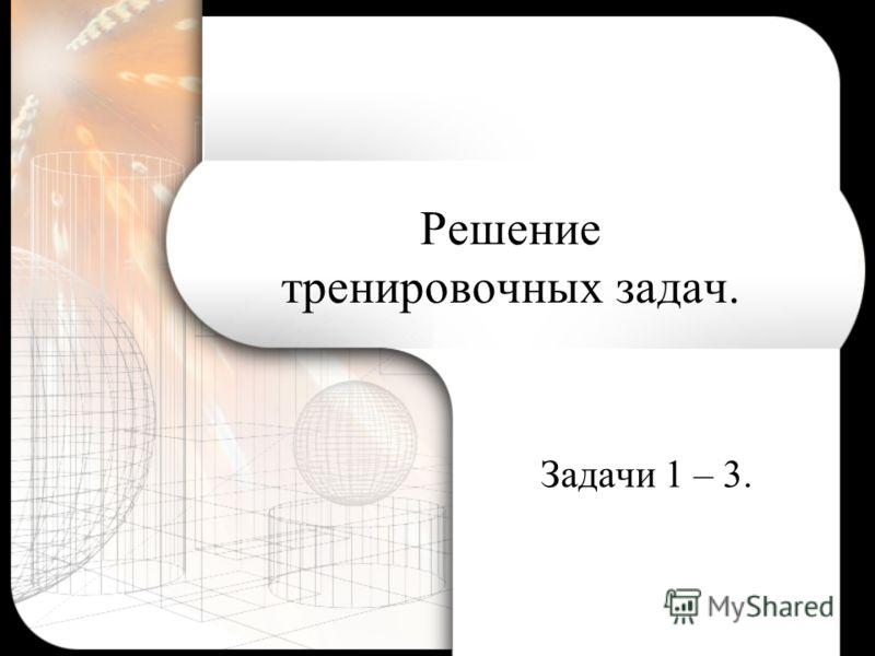 Решение тренировочных задач. Задачи 1 – 3.