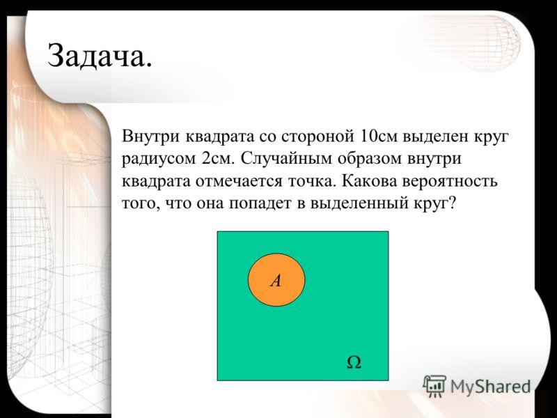 Задача. Внутри квадрата со стороной 10см выделен круг радиусом 2см. Случайным образом внутри квадрата отмечается точка. Какова вероятность того, что она попадет в выделенный круг? А