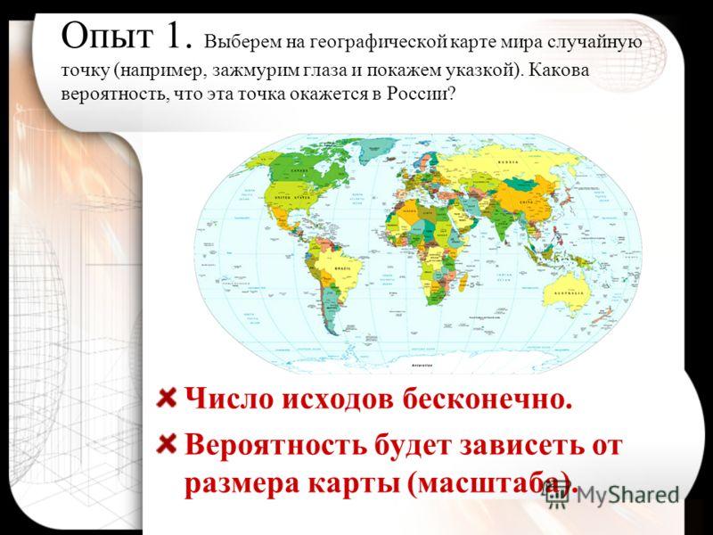 Опыт 1. Выберем на географической карте мира случайную точку (например, зажмурим глаза и покажем указкой). Какова вероятность, что эта точка окажется в России? Число исходов бесконечно. Вероятность будет зависеть от размера карты (масштаба).