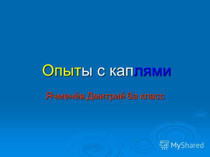 Опыты с каплями Ячменёв Дмитрий 6а класс
