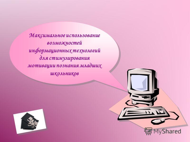 Максимальное использование возможностей информационных технологий для стимулирования мотивации познания младших школьников