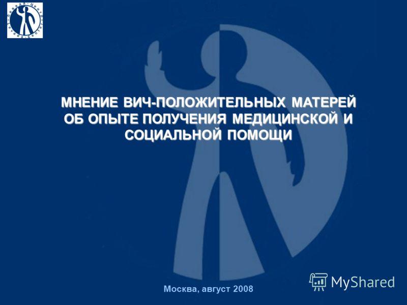 Москва, август 2008 МНЕНИЕ ВИЧ-ПОЛОЖИТЕЛЬНЫХ МАТЕРЕЙ ОБ ОПЫТЕ ПОЛУЧЕНИЯ МЕДИЦИНСКОЙ И СОЦИАЛЬНОЙ ПОМОЩИ