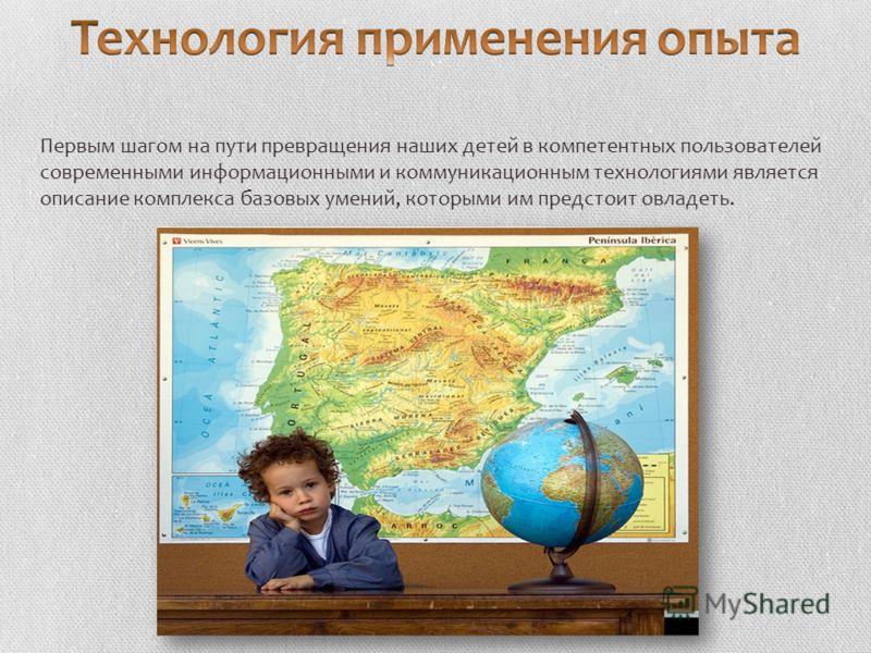 Первым шагом на пути превращения наших детей в компетентных пользователей современными информационными и коммуникационным технологиями является описание комплекса базовых умений, которыми им предстоит овладеть.