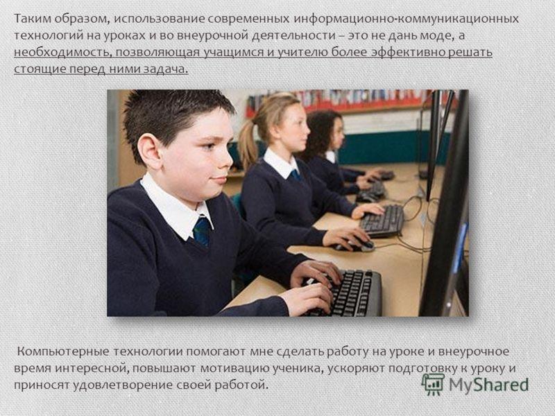 Таким образом, использование современных информационно-коммуникационных технологий на уроках и во внеурочной деятельности – это не дань моде, а необходимость, позволяющая учащимся и учителю более эффективно решать стоящие перед ними задача. Компьютер