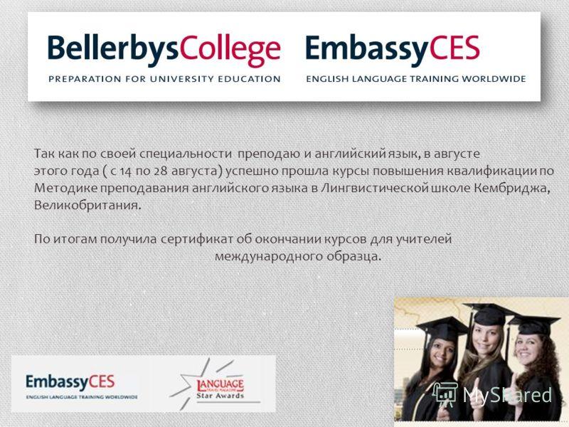 Так как по своей специальности преподаю и английский язык, в августе этого года ( с 14 по 28 августа) успешно прошла курсы повышения квалификации по Методике преподавания английского языка в Лингвистической школе Кембриджа, Великобритания. По итогам