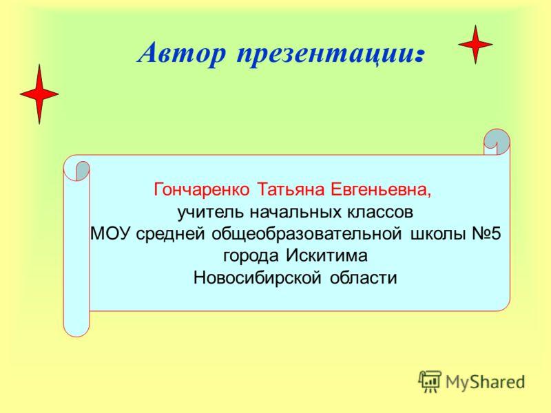 Автор презентации : Гончаренко Татьяна Евгеньевна, учитель начальных классов МОУ средней общеобразовательной школы 5 города Искитима Новосибирской области
