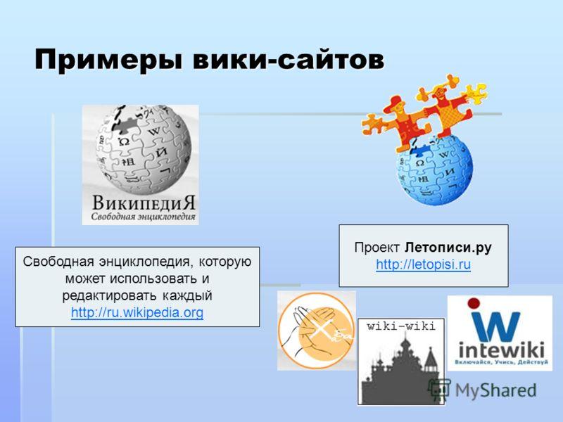 Примеры вики-сайтов Свободная энциклопедия, которую может использовать и редактировать каждый http://ru.wikipedia.org Проект Летописи.ру http://letopisi.ru
