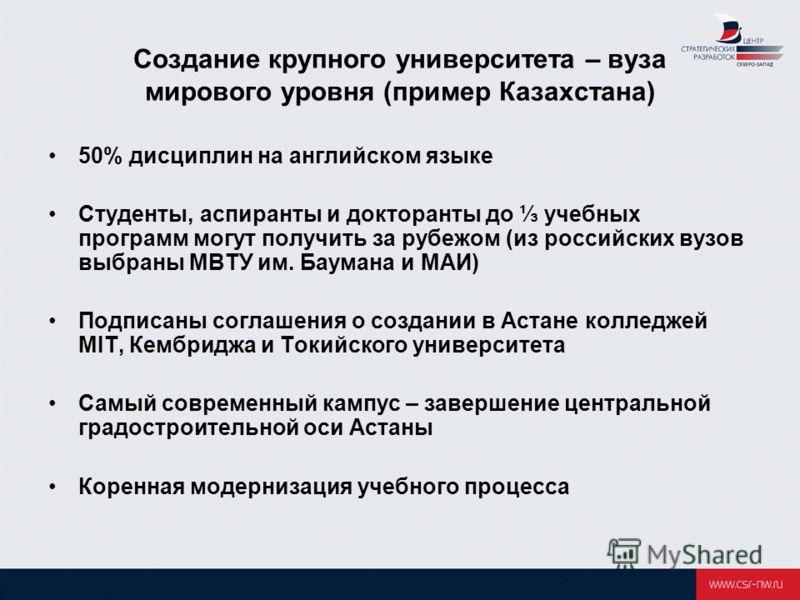 Создание крупного университета – вуза мирового уровня (пример Казахстана) 50% дисциплин на английском языке Студенты, аспиранты и докторанты до учебных программ могут получить за рубежом (из российских вузов выбраны МВТУ им. Баумана и МАИ) Подписаны