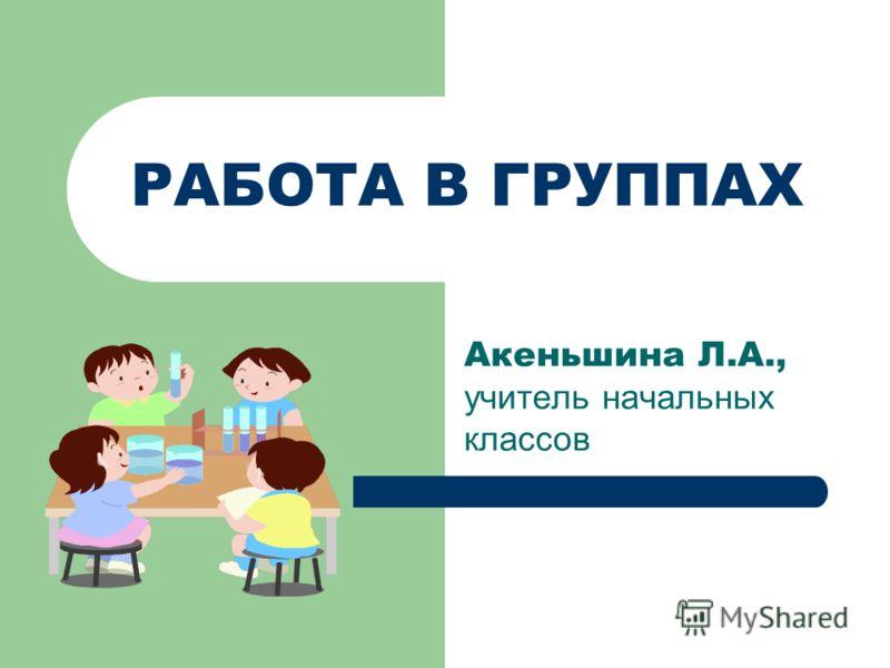 РАБОТА В ГРУППАХ Акеньшина Л.А., учитель начальных классов
