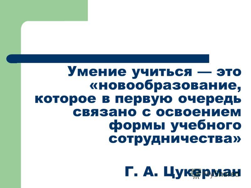 Умение учиться это «новообразование, которое в первую очередь связано с освоением формы учебного сотрудничества» Г. А. Цукерман