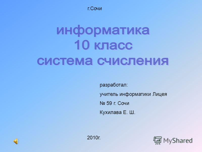 г.Сочи разработал: учитель информатики Лицея 59 г. Сочи Кухилава Е. Ш. 2010г.