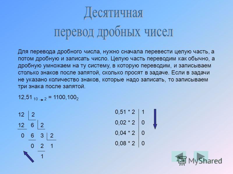 Для перевода дробного числа, нужно сначала перевести целую часть, а потом дробную и записать число. Целую часть переводим как обычно, а дробную умножаем на ту систему, в которую переводим, и записываем столько знаков после запятой, сколько просят в з