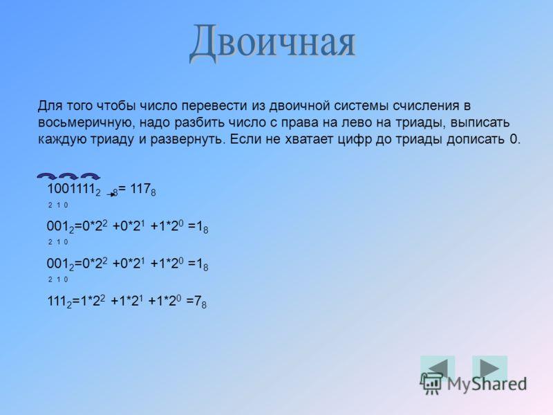 Для того чтобы число перевести из двоичной системы счисления в восьмеричную, надо разбить число с права на лево на триады, выписать каждую триаду и развернуть. Если не хватает цифр до триады дописать 0. 1001111 2 8 = 117 8 2 1 0 001 2 =0*2 2 +0*2 1 +