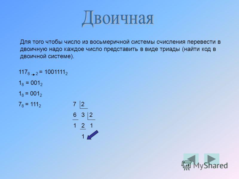 Для того чтобы число из восьмеричной системы счисления перевести в двоичную надо каждое число представить в виде триады (найти код в двоичной системе). 117 8 2 = 1001111 2 1 8 = 001 2 7 8 = 111 2 7 2 6 3 2 1 2 1 1