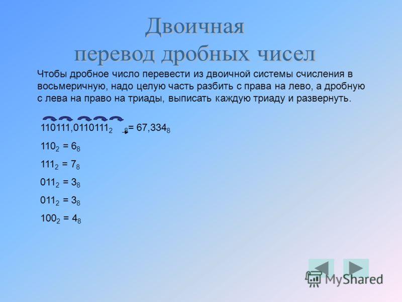 Чтобы дробное число перевести из двоичной системы счисления в восьмеричную, надо целую часть разбить с права на лево, а дробную с лева на право на триады, выписать каждую триаду и развернуть. 110111,0110111 2 8 = 67,334 8 110 2 = 6 8 111 2 = 7 8 011
