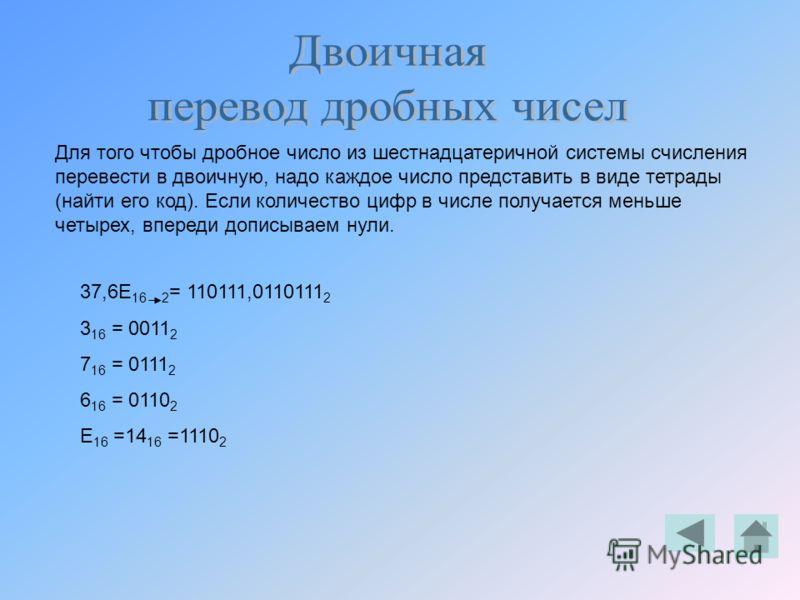 Для того чтобы дробное число из шестнадцатеричной системы счисления перевести в двоичную, надо каждое число представить в виде тетрады (найти его код). Если количество цифр в числе получается меньше четырех, впереди дописываем нули. 37,6E 16 2 = 1101