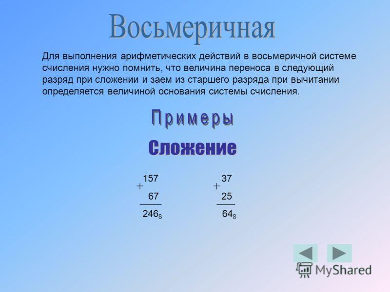 Для выполнения арифметических действий в восьмеричной системе счисления нужно помнить, что величина переноса в следующий разряд при сложении и заем из старшего разряда при вычитании определяется величиной основания системы счисления. 157 37 67 25 246