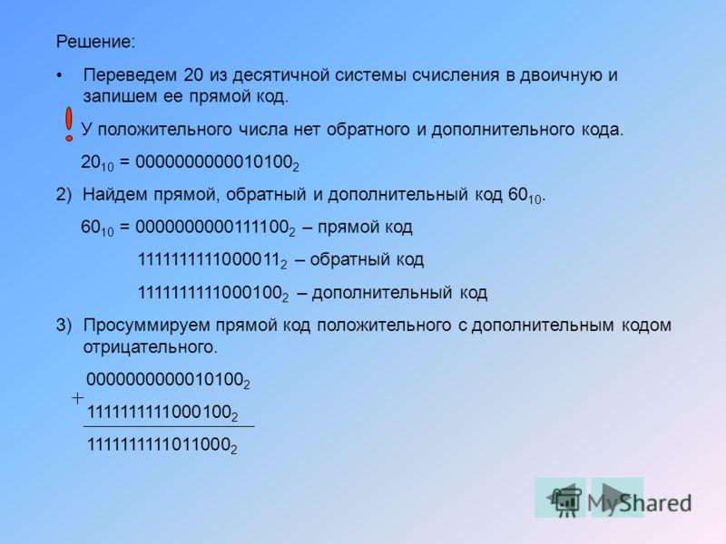 Решение: Переведем 20 из десятичной системы счисления в двоичную и запишем ее прямой код. У положительного числа нет обратного и дополнительного кода. 20 10 = 0000000000010100 2 2) Найдем прямой, обратный и дополнительный код 60 10. 60 10 = 000000000