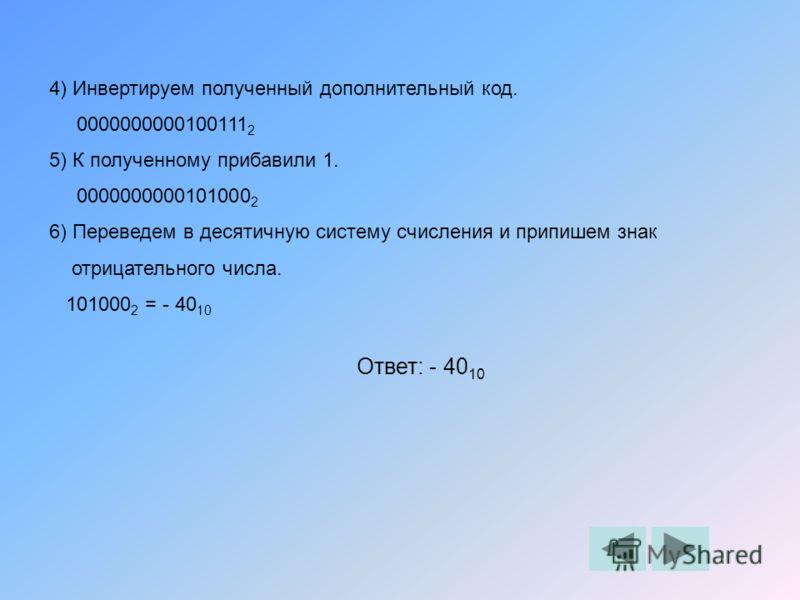 4) Инвертируем полученный дополнительный код. 0000000000100111 2 5) К полученному прибавили 1. 0000000000101000 2 6) Переведем в десятичную систему счисления и припишем знак отрицательного числа. 101000 2 = - 40 10 Ответ: - 40 10