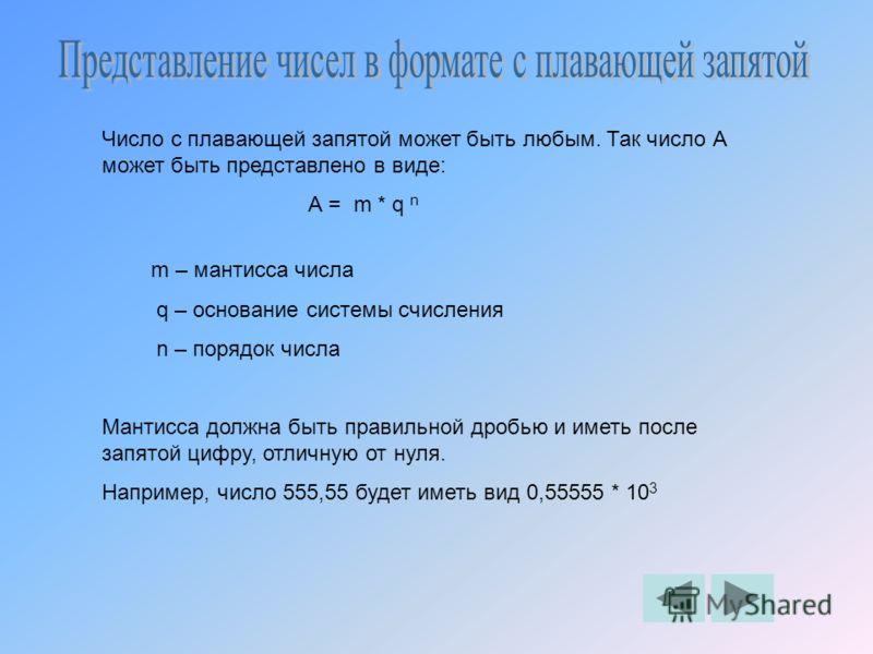 Число с плавающей запятой может быть любым. Так число А может быть представлено в виде: А = m * q n m – мантисса числа q – основание системы счисления n – порядок числа Мантисса должна быть правильной дробью и иметь после запятой цифру, отличную от н
