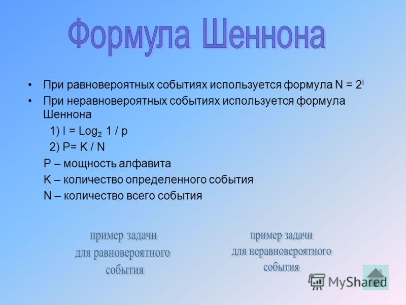 При равновероятных событиях используется формула N = 2 I При неравновероятных событиях используется формула Шеннона 1) I = Log 2 1 / p 2) P= K / N P – мощность алфавита K – количество определенного события N – количество всего события