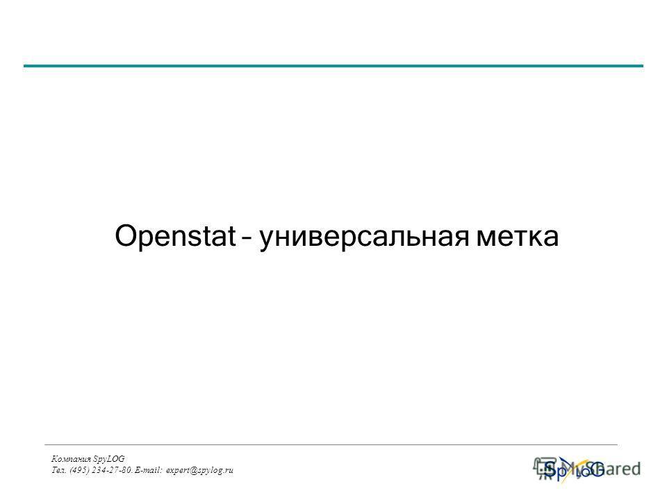 Компания SpyLOG Тел. (495) 234-27-80. E-mail: expert@spylog.ru Openstat – универсальная метка