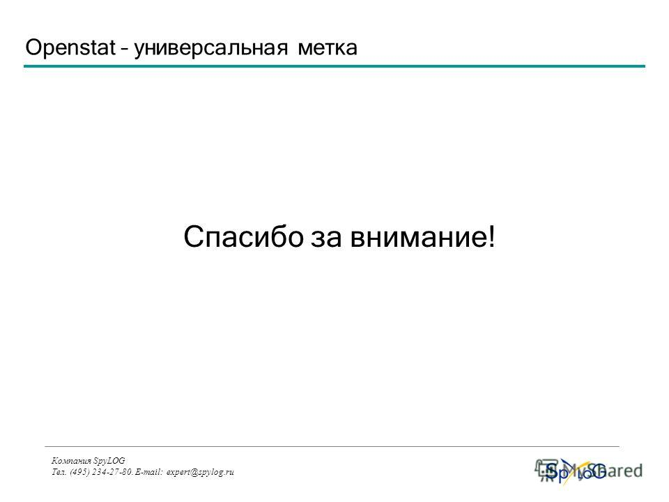 Компания SpyLOG Тел. (495) 234-27-80. E-mail: expert@spylog.ru Спасибо за внимание! Openstat – универсальная метка