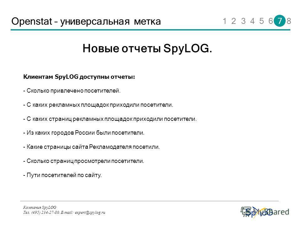 Компания SpyLOG Тел. (495) 234-27-80. E-mail: expert@spylog.ru Openstat – универсальная метка Клиентам SpyLOG доступны отчеты: - Сколько привлечено посетителей. - С каких рекламных площадок приходили посетители. - С каких страниц рекламных площадок п