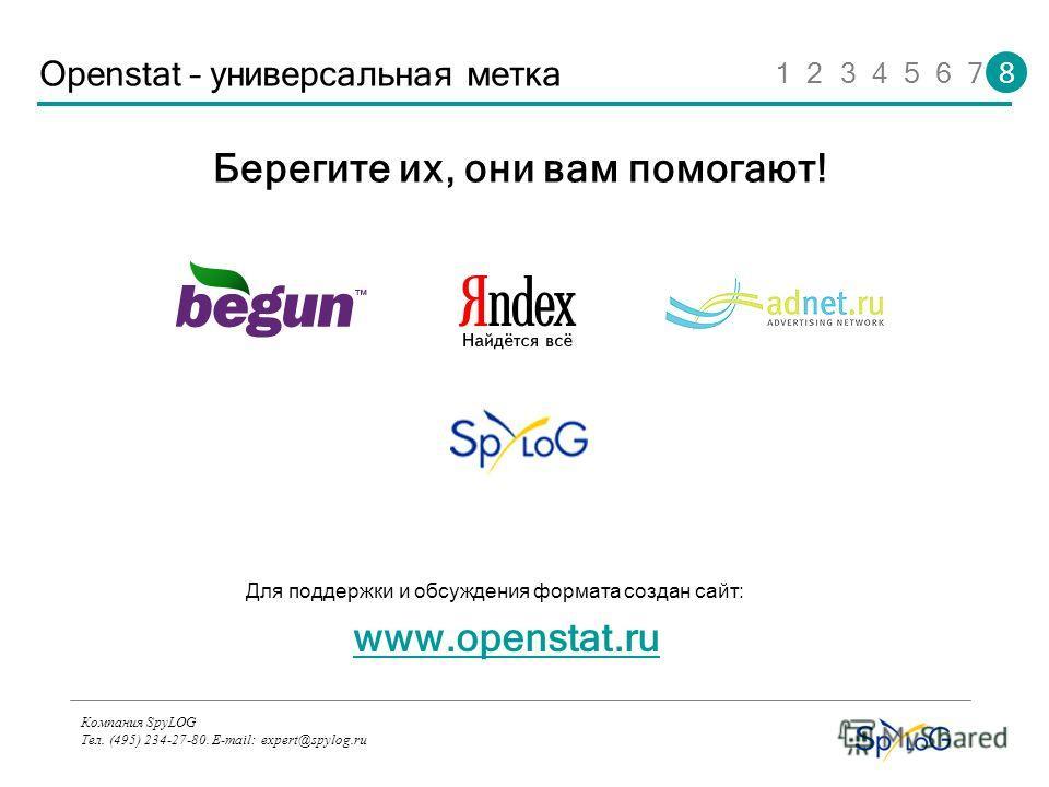 Компания SpyLOG Тел. (495) 234-27-80. E-mail: expert@spylog.ru Openstat – универсальная метка Берегите их, они вам помогают! www.openstat.ru Для поддержки и обсуждения формата создан сайт: 1 2 3 4 5 6 7 8