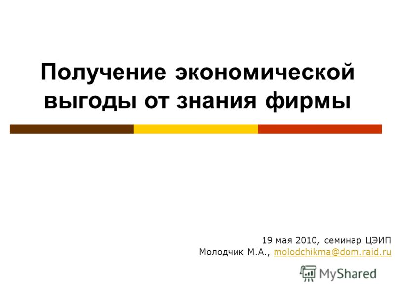 Получение экономической выгоды от знания фирмы 19 мая 2010, семинар ЦЭИП Молодчик М.А., molodchikma@dom.raid.rumolodchikma@dom.raid.ru