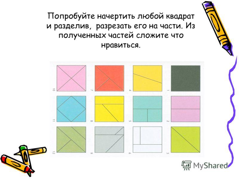 Попробуйте начертить любой квадрат и разделив, разрезать его на части. Из полученных частей сложите что нравиться.