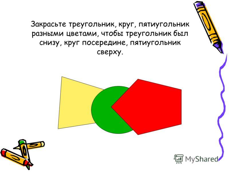 Закрасьте треугольник, круг, пятиугольник разными цветами, чтобы треугольник был снизу, круг посередине, пятиугольник сверху.