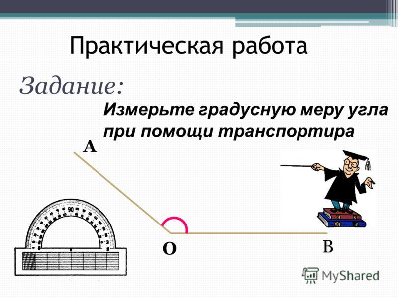 Практическая работа Задание: Измерьте градусную меру угла при помощи транспортира А О В
