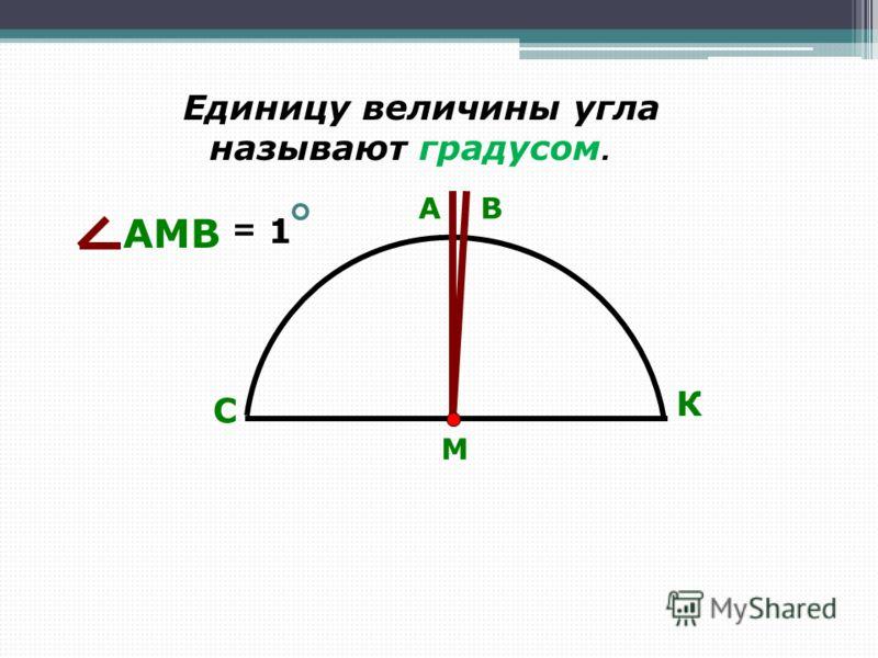 Единицу величины угла называют градусом. С К М АВ АМВ = 1