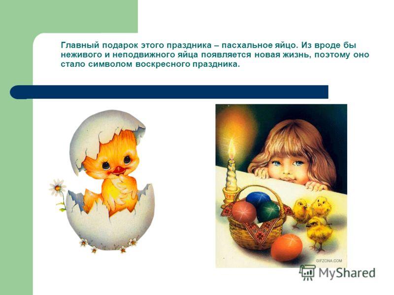 Главный подарок этого праздника – пасхальное яйцо. Из вроде бы неживого и неподвижного яйца появляется новая жизнь, поэтому оно стало символом воскресного праздника.