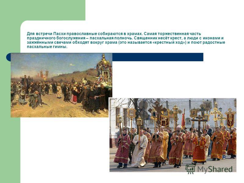 Для встречи Пасхи православные собираются в храмах. Самая торжественная часть праздничного богослужения – пасхальная полночь. Священник несёт крест, а люди с иконами и зажжёнными свечами обходят вокруг храма (это называется «крестный ход») и поют рад