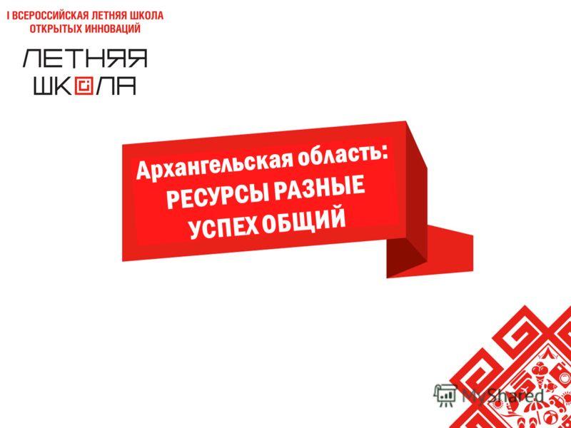 НАЗВАНИЕ ПРОЕКТА Архангельская область: РЕСУРСЫ РАЗНЫЕ УСПЕХ ОБЩИЙ