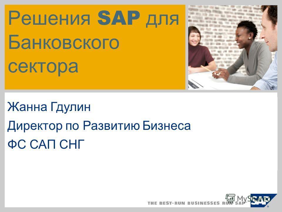 Решения SAP для Банковского сектора Жанна Гдулин Директор по Развитию Бизнеса ФС САП СНГ