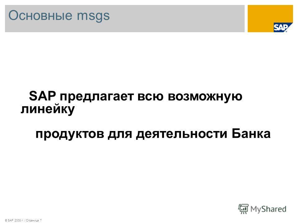 Основные msgs © SAP 2008 г. / Страница 7 SAP предлагает всю возможную линейку продуктов для деятельности Банка