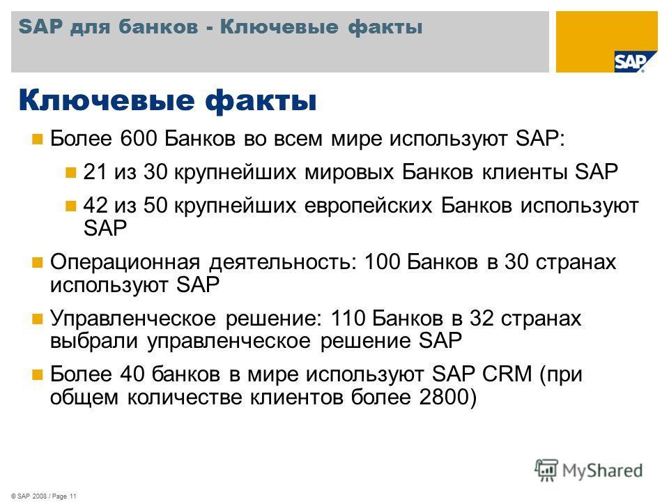 SAP для банков - Ключевые факты © SAP 2008 / Page 11 Ключевые факты Более 600 Банков во всем мире используют SAP: 21 из 30 крупнейших мировых Банков клиенты SAP 42 из 50 крупнейших европейских Банков используют SAP Операционная деятельность: 100 Банк