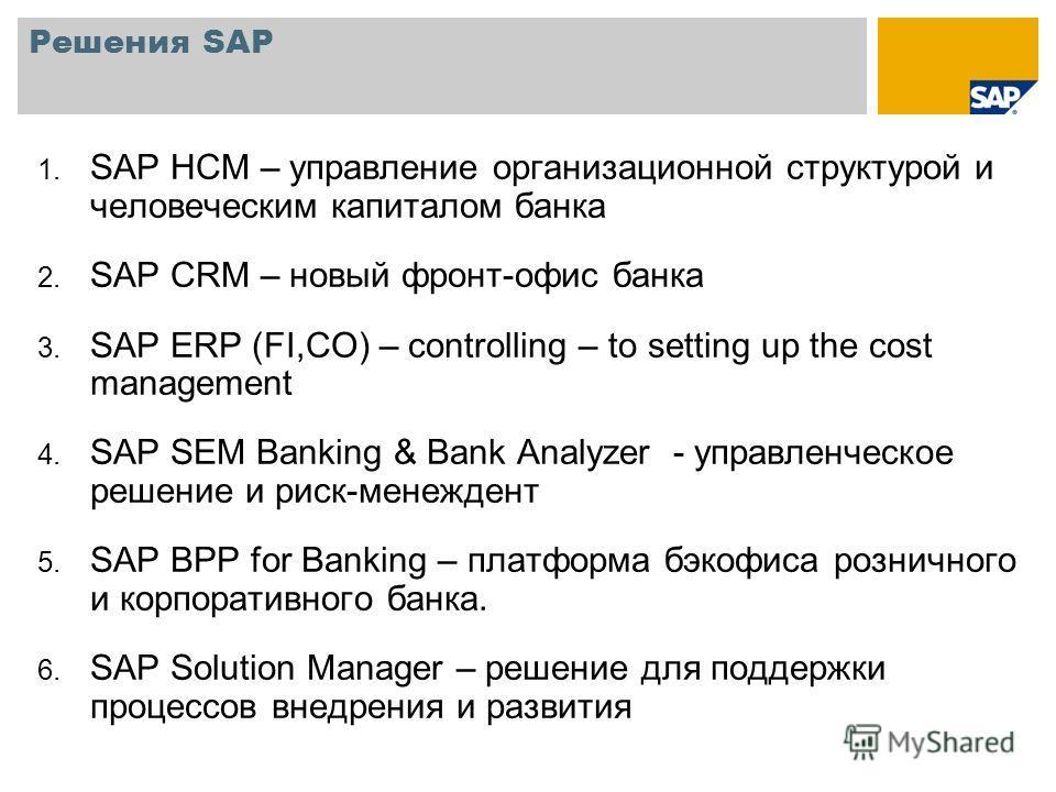 Решения SAP 1. SAP НСM – управление организационной структурой и человеческим капиталом банка 2. SAP CRM – новый фронт-офис банка 3. SAP ERP (FI,CO) – controlling – to setting up the cost management 4. SAP SEM Banking & Bank Analyzer - управленческое