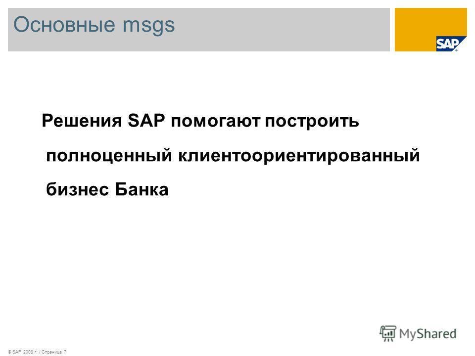 Основные msgs © SAP 2008 г. / Страница 7 Решения SAP помогают построить полноценный клиентоориентированный бизнес Банка