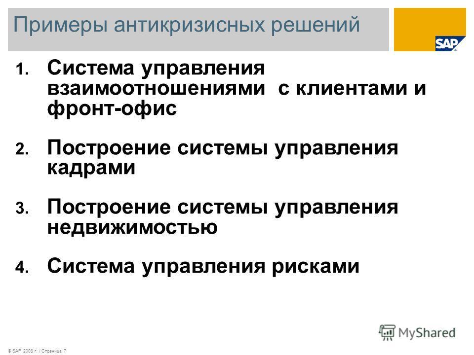 Примеры антикризисных решений © SAP 2008 г. / Страница 7 1. Система управления взаимоотношениями с клиентами и фронт-офис 2. Построение системы управления кадрами 3. Построение системы управления недвижимостью 4. Cистемa управления рисками