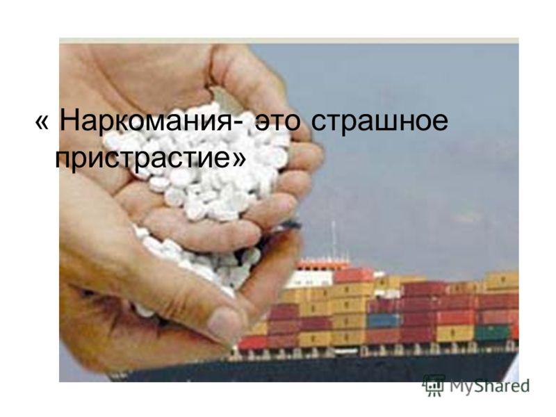 « Наркомания- это страшное пристрастие»