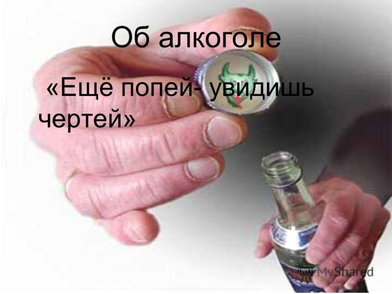 Об алкоголе «Ещё попей- увидишь чертей»