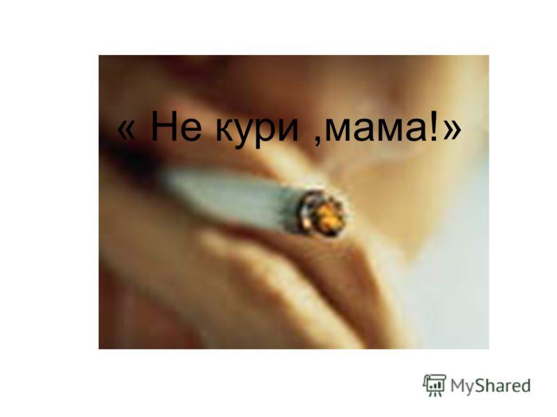 « Не кури,мама!»