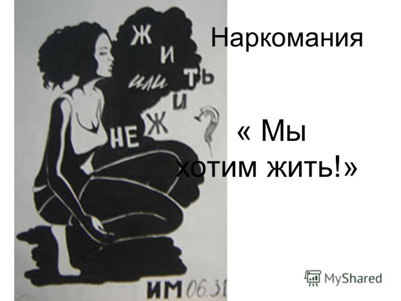 Наркомания « Мы хотим жить!»